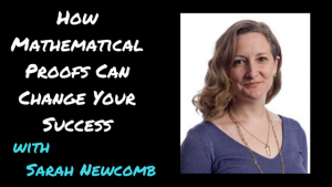 How Mathematical Proofs Change Your Success Story with Sarah Newcomb [Ep. 186]