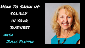 How to Show Up More Solidly In Your Business with Julie Flippin [Ep. 187]